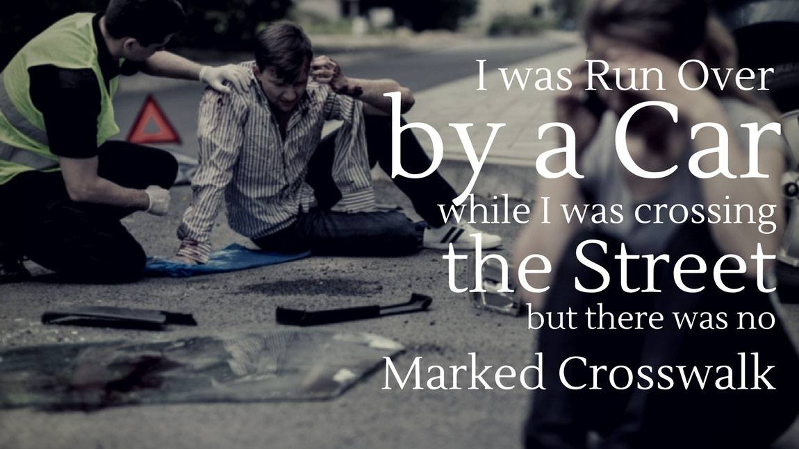 I was Run Over By A Car While I was Crossing The Street but There was No Marked Crosswalk